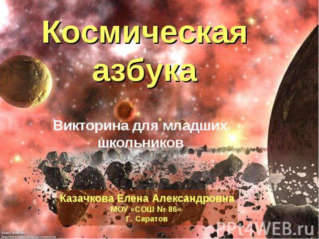 Космическая азбука Викторина для младших школьниковКазачкова Елена АлександровнаМОУ «СОШ № 86» Г. Саратов