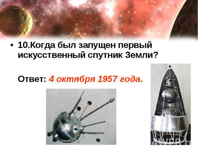 10.Когда был запущен первый искусственный спутник Земли? Ответ: 4 октября 1957 года.