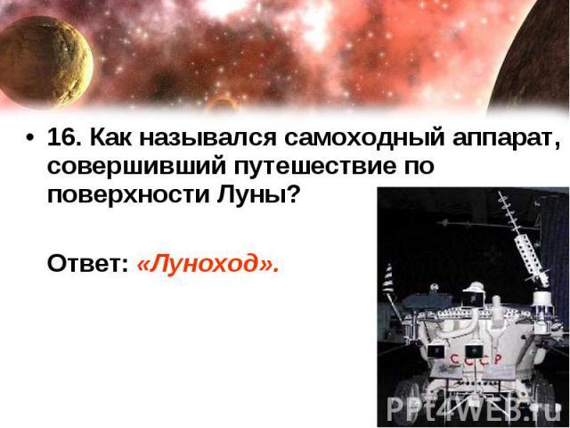 16. Как назывался самоходный аппарат, совершивший путешествие по поверхности Луны? Ответ: «Луноход».