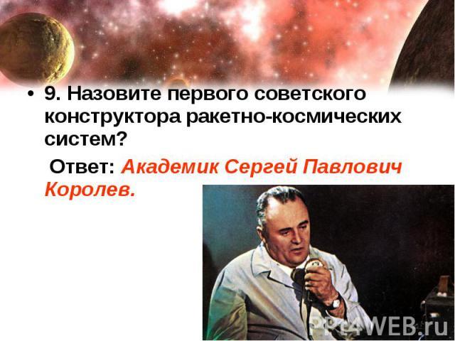 9. Назовите первого советского конструктора ракетно-космических систем? Ответ: Академик Сергей Павлович Королев.