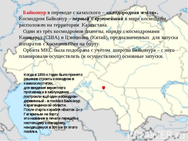 Байконур в переводе с казахского – «плодородная земля». Космодром Байконур – первый и крупнейший в мире космодром, расположен на территории Казахстана. Один из трёх космодромов планеты, наряду с космодромами Канаверал (США) и Цзюцюань (Китай), предн…