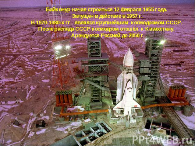 Байконур начал строиться 12 февраля 1955 года. Запущен в действие в 1957 г. В 1970-1980-х гг. являлся крупнейшим космодромом СССР. После распада СССР космодром отошёл к Казахстану. Арендуется Россией до 2050 г.