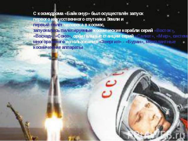С космодрома «Байконур» был осуществлён запуск первого искусственного спутника Земли и первый полёт человека в космос, запускались пилотируемые космические корабли серий «Восток», «Восход», «Союз», орбитальные станции серий «Салют», «Мир», система м…