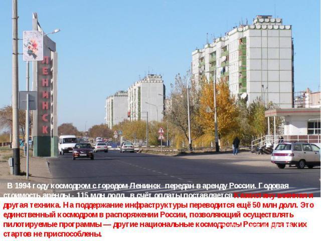 В 1994 году космодром с городом Ленинск передан в аренду России. Годовая стоимость аренды- 115млн долл., в счёт оплаты поставляется Казахстану военная и другая техника. На поддержание инфраструктуры переводится ещё 50млн долл. Это единственный ко…