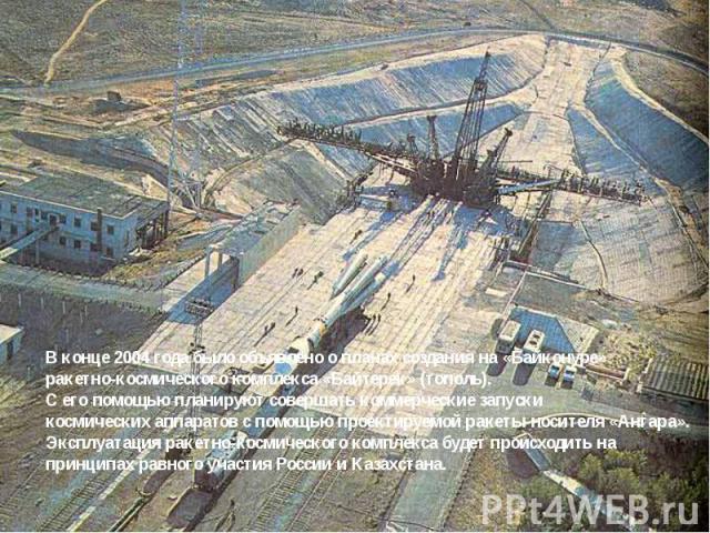 В конце 2004 года было объявлено о планах создания на «Байконуре» ракетно-космического комплекса «Байтерек» (тополь). С его помощью планируют совершать коммерческие запуски космических аппаратов с помощью проектируемой ракеты-носителя «Ангара». Эксп…