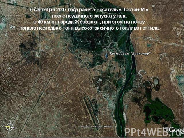6 сентября 2007 года ракета-носитель «Протон-М» после неудачного запуска упала в 40км от города Жезказган, при этом на почву попало несколько тонн высокотоксичного топлива гептила.
