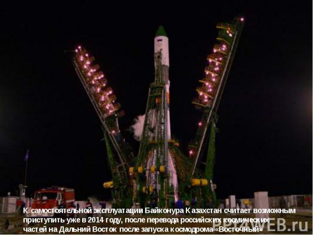 К самостоятельной эксплуатации Байконура Казахстан считает возможным приступить уже в 2014 году, после перевода российских космических частей на Дальний Восток после запуска космодрома «Восточный»