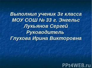 Выполнил ученик Зг класса МОУ СОШ № 33 г. Энгельс Лукьянов СергейРуководитель Гл