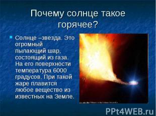Почему солнце такое горячее? Солнце –звезда. Это огромный пылающий шар, состоящи