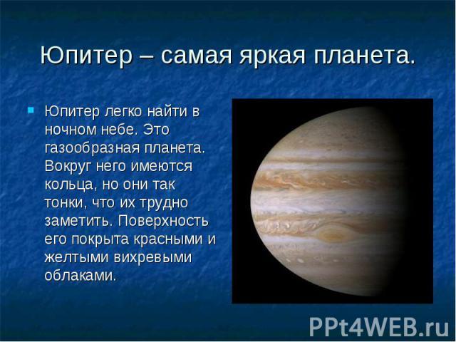 Юпитер – самая яркая планета. Юпитер легко найти в ночном небе. Это газообразная планета. Вокруг него имеются кольца, но они так тонки, что их трудно заметить. Поверхность его покрыта красными и желтыми вихревыми облаками.
