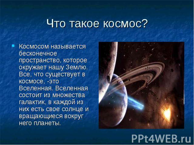 Что такое космос? Космосом называется бесконечное пространство, которое окружает нашу Землю. Все, что существует в космосе, -это Вселенная. Вселенная состоит из множества галактик, в каждой из них есть свое солнце и вращающиеся вокруг него планеты.