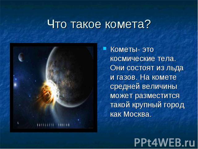 Что такое комета? Кометы- это космические тела. Они состоят из льда и газов. На комете средней величины может разместится такой крупный город как Москва.