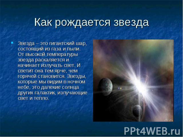 Как рождается звезда Звезда – это гигантский шар, состоящий из газа и пыли. От высокой температуры звезда раскаляется и начинает излучать свет. И светит она тем ярче, чем горячей становится. Звезды, которые мы видим в ночном небе, это далекие солнца…