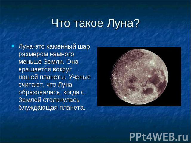 Что такое Луна? Луна-это каменный шар размером намного меньше Земли. Она вращается вокруг нашей планеты. Ученые считают, что Луна образовалась, когда с Землей столкнулась блуждающая планета.