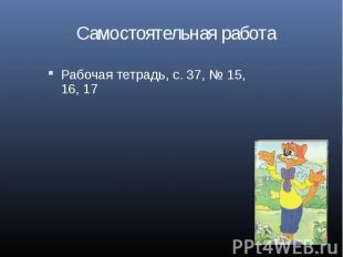 Самостоятельная работа Рабочая тетрадь, с. 37, № 15, 16, 17