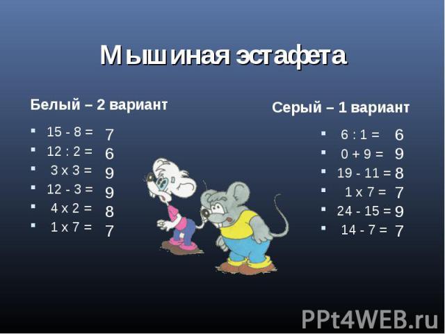 Мышиная эстафета Белый – 2 вариант15 - 8 =12 : 2 = 3 x 3 =12 - 3 = 4 x 2 = 1 х 7 =Серый – 1 вариант 6 : 1 = 0 + 9 =19 - 11 = 1 x 7 =24 - 15 = 14 - 7 =