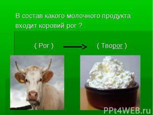 В состав какого молочного продуктавходит коровий рог ? ( Рог ) ( Творог )