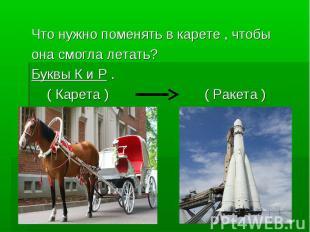 Что нужно поменять в карете , чтобы она смогла летать?Буквы К и Р . ( Карета ) (