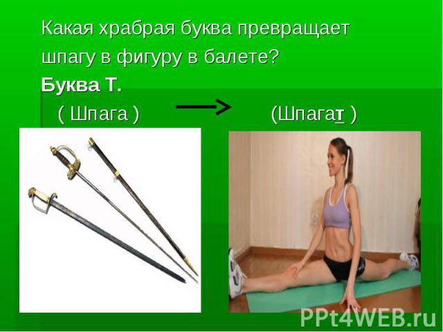 Какая храбрая буква превращает шпагу в фигуру в балете?Буква Т. ( Шпага ) (Шпагат )