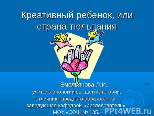 Креативный ребенок, или страна тюльпания Емельянова Л.И. учитель биологии высшей категории, отличник народного образования, заведующая кафедрой «Исследователь» МОУ «СОШ № 135»