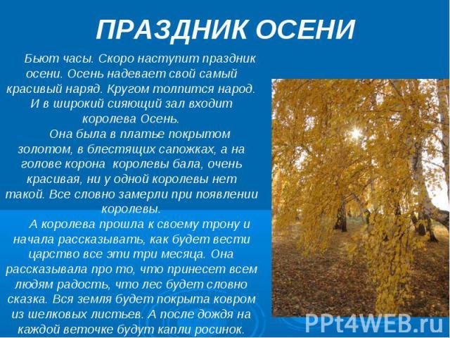 ПРАЗДНИК ОСЕНИ Бьют часы. Скоро наступит праздник осени. Осень надевает свой самый красивый наряд. Кругом толпится народ. И в широкий сияющий зал входит королева Осень.Она была в платье покрытом золотом, в блестящих сапожках, а на голове корона коро…