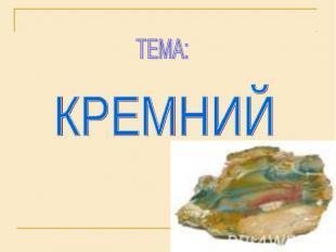 ТЕМА: КРЕМНИЙ