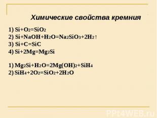 Химические свойства кремния Si+O2=SiO2 2) Si+NaOH+H2O=Na2SiO3+2H2↑3) Si+C=SiC4)