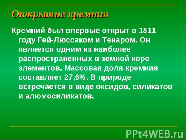 Открытие кремния Кремний был впервые открыт в 1811 году Гей-Люссаком и Тенаром. Он является одним из наиболее распространенных в земной коре элементов. Массовая доля кремния составляет 27,6%. В природе встречается в виде оксидов, силикатов и алюмоси…