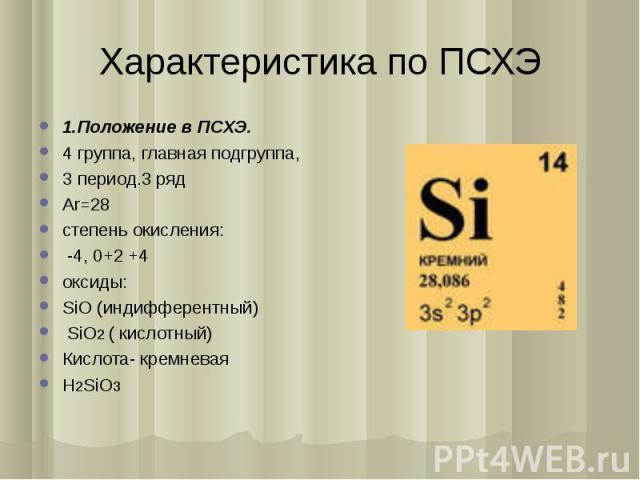 Характеристика по ПСХЭ 1.Положение в ПСХЭ.4 группа, главная подгруппа,3 период.3 рядАr=28степень окисления: -4, 0+2 +4оксиды:SiO (индифферентный) SiO2 ( кислотный)Кислота- кремневаяH2SiO3