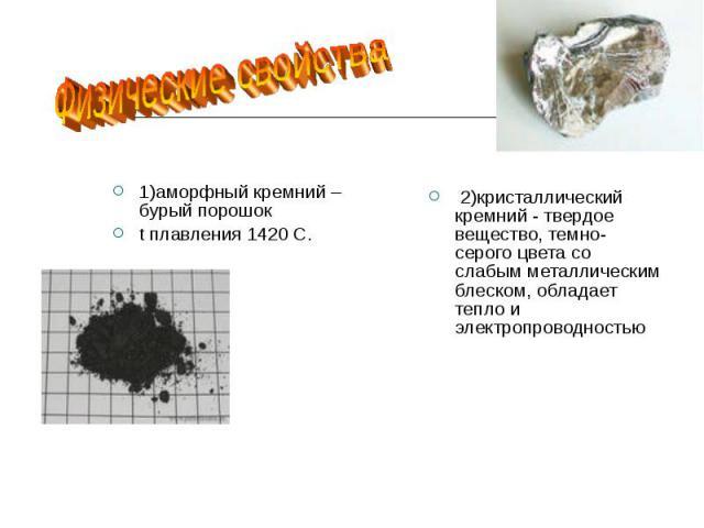 Физические свойства 1)аморфный кремний –бурый порошок t плавления 1420 С. 2)кристаллический кремний - твердое вещество, темно-серого цвета со слабым металлическим блеском, обладает тепло и электропроводностью