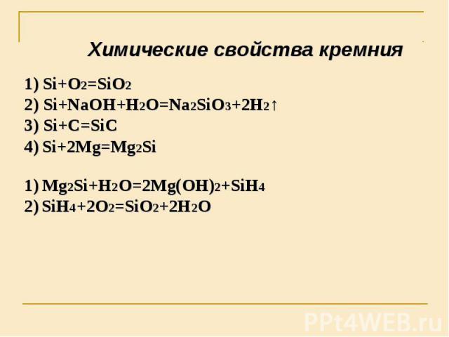 Химические свойства кремния Si+O2=SiO2 2) Si+NaOH+H2O=Na2SiO3+2H2↑3) Si+C=SiC4) Si+2Mg=Mg2Si 1) Mg2Si+H2O=2Mg(OH)2+SiH42) SiH4+2O2=SiO2+2H2O