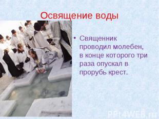 Освящение воды Священник проводил молебен, в конце которого три раза опускал в п