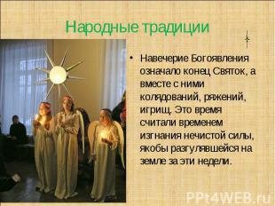 Народные традиции Навечерие Богоявления означало конец Святок, а вместе с ними к