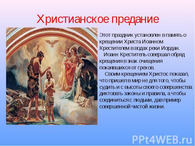 Христианское предание Этот праздник установлен в память о крещении Христа Иоанном Крестителем в водах реки Иордан. Иоанн Креститель совершал обряд крещения в знак очищения покаявшихся от грехов. Своим крещением Христос показал, что пришел в мир не д…