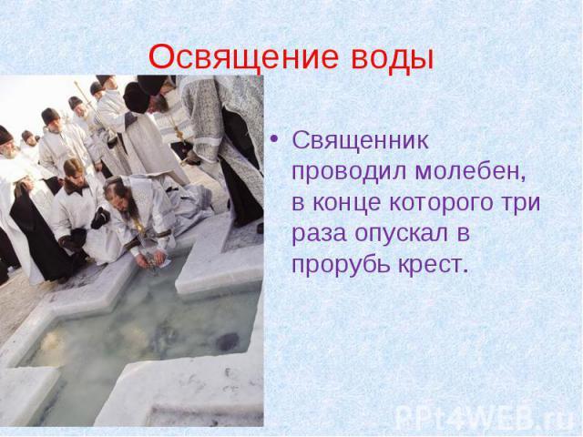 Освящение воды Священник проводил молебен, в конце которого три раза опускал в прорубь крест.