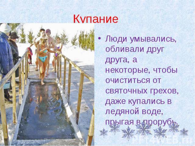 Купание Люди умывались, обливали друг друга, а некоторые, чтобы очиститься от святочных грехов, даже купались в ледяной воде, прыгая в прорубь.