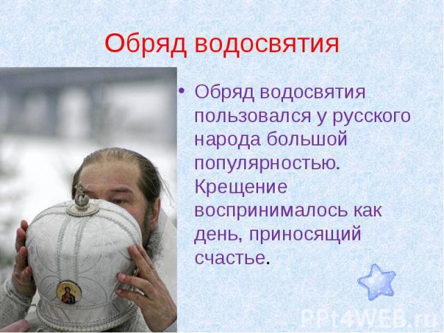 Обряд водосвятия Обряд водосвятия пользовался у русского народа большой популярностью. Крещение воспринималось как день, приносящий счастье.