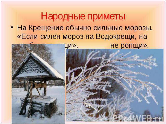 Народные приметы На Крещение обычно сильные морозы. «Если силен мороз на Водокрещи, на хлеба не ропщи».не ропщи».