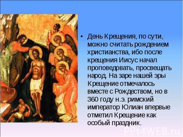 День Крещения, по сути, можно считать рождением христианства, ибо после крещения Иисус начал проповедовать, просвещать народ. На заре нашей эры Крещение отмечалось вместе с Рождеством, но в 360 году н.э. римский император Юлиан впервые отметил Креще…