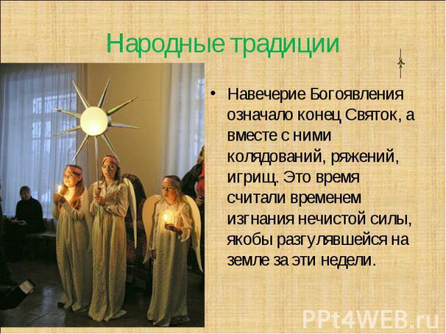 Народные традиции Навечерие Богоявления означало конец Святок, а вместе с ними колядований, ряжений, игрищ. Это время считали временем изгнания нечистой силы, якобы разгулявшейся на земле за эти недели.