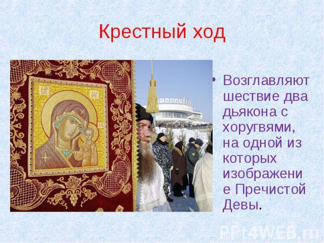 Крестный ход Возглавляют шествие два дьякона с хоругвями, на одной из которых изображение Пречистой Девы.