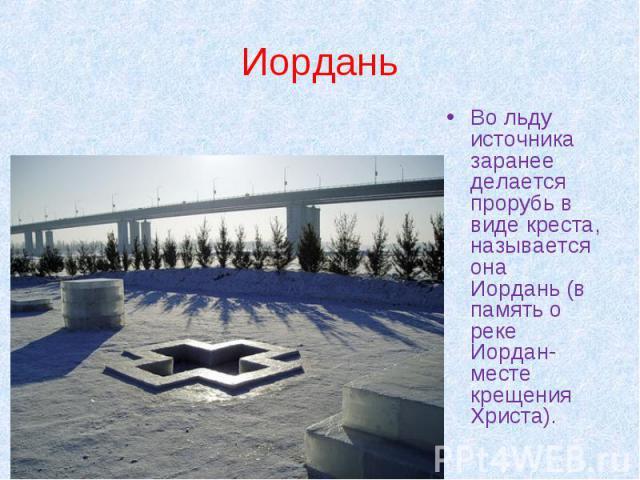 Иордань Во льду источника заранее делается прорубь в виде креста, называется она Иордань (в память о реке Иордан- месте крещения Христа).