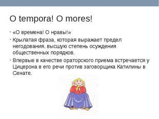 O tempora! O mores! «О времена! О нравы!»Крылатая фраза, которая выражает предел