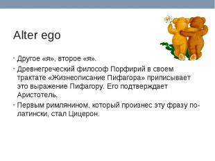 Alter ego Другое «я», второе «я».Древнегреческий философ Порфирий в своем тракта