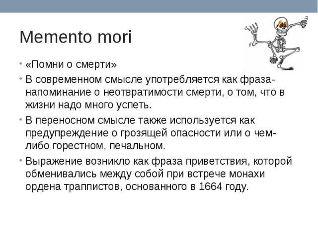 Memento mori «Помни о смерти»В современном смысле употребляется как фраза-напоминание о неотвратимости смерти, о том, что в жизни надо много успеть.В переносном смысле также используется как предупреждение о грозящей опасности или о чем-либо горестн…