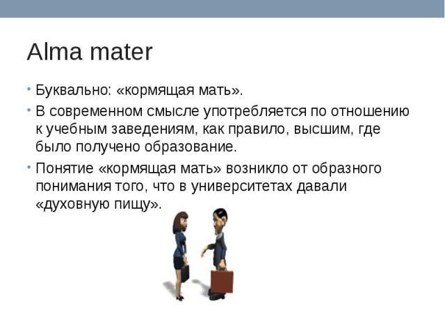 Alma mater Буквально: «кормящая мать». В современном смысле употребляется по отношению к учебным заведениям, как правило, высшим, где было получено образование.Понятие «кормящая мать» возникло от образного понимания того, что в университетах давали …