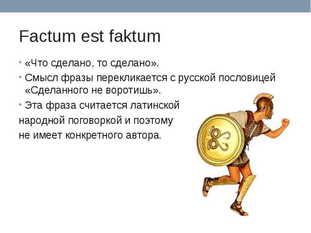 Factum est faktum «Что сделано, то сделано».Смысл фразы перекликается с русской пословицей «Сделанного не воротишь».Эта фраза считается латинской народной поговоркой и поэтому не имеет конкретного автора.