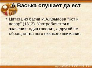 "А Васька слушает да ест Цитата из басни И.А.Крылова ""Кот и повар"" (1813). Употре"