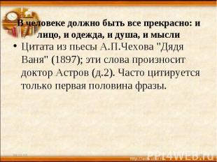 В человеке должно быть все прекрасно: и лицо, и одежда, и душа, и мысли Цитата и