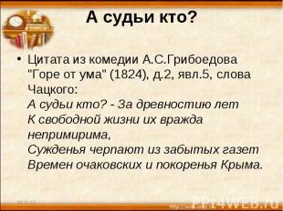 """А судьи кто? Цитата из комедии А.С.Грибоедова """"Горе от ума"""" (1824), д.2, явл.5,"""